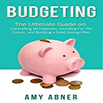 Budgeting: The Ultimate Guide on Controlling All Expenses, Investing for the Future, and Building a Solid Savings Plan | Amy Abner