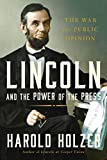 Lincoln and the Power of the Press: The War for Public Opinion