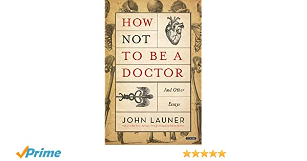 how not to be a doctor and other essays  medicine  how not to be a doctor and other essays  medicine  health  science books  amazoncom