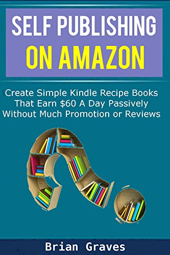 HOW TO SELF PUBLISH A BOOK: Create Simple Kindle Recipe Books That Earn $60  A Day Passively …  Without Much Promotion or Reviews: (self publishing on