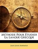 Méthode Pour Étudier la Langue Grecque, Jean-Louis Burnouf and Jean Louis Burnouf, 1147736731