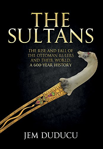 The Sultans: The Rise and Fall of the Ottoman Rulers and Their World: A 600-Year History
