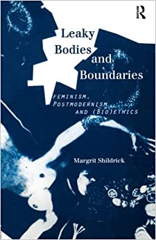 Leaky Bodies and Boundaries: Feminism, Postmodernism and (Bio)ethics