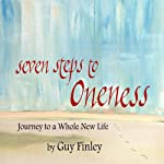 Seven Steps to Oneness: Journey to a Whole New Life | Guy Finley
