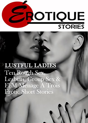 Lustful Ladies Ten Lesbian And Ffm Menage A Trios Erotic Short Stories Erotique Ten