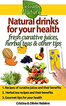 Natural drinks for your health: A small digital guide with some natural drinks, their natural and healing properties (eGuide Nature Book 0) by [Rebière, Olivier, Rebière, Cristina]