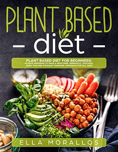 Plant Based Diet For Beginners: 40 Days Program To Have A Healthier, Energetic, Youthful Body, Fun And Straight Forward Approach For All Ages (Weight ... ,Nutrition, Burn Fat, Crush Your Cravings) by Ella Morallos