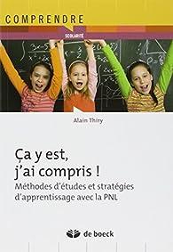 Ca y est, j'ai compris ! : Méthodes d'études et stratégie d'apprentissage avec la PNL par Alain Thiry
