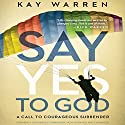 The Say Yes to God: A Call to Courageous Surrender Audiobook by Kay Warren Narrated by Kay Warren