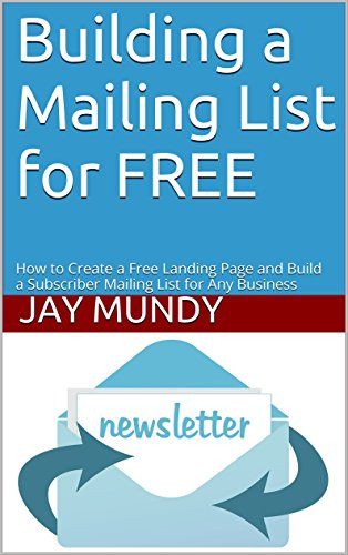 Building a Mailing List for FREE: How to Create a Free Landing Page and Build a Subscriber Mailing List for Any Business (Mailing list, subscriber list, online marketing, email marketin)