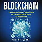 Blockchain: The Beginners Guide to Understanding the Technology Behind Bitcoin & Cryptocurrency | Artemis Caro