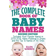 BABY NAMES: THE COMPLETE BOOK OF THE BEST BABY NAMES - 2nd EDITION: Thousands of Names – Most Popular Names of 2016 – Obscure Names – Name Meanings & Origins - Top 10 Names of All Times.
