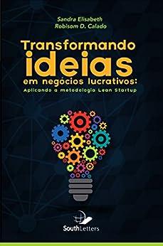 Transformando Ideias Em Negócios Lucrativos: Aplicando a Metodologia Lean Startup por [Silva, Sandra Elisabeth, Calado, Robisom]