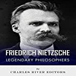Legendary Philosophers: The Life and Philosophy of Friedrich Nietzsche |  Charles River Editors