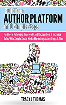 Build Your Author Platform in 10 Simple Steps: Find Loyal Followers, Improve Brand Recognition, & Increase Sales With Simple Social Media Marketing Steps & Tips by [Thomas, Tracy J]