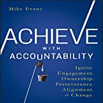 Achieve with Accountability: Ignite Engagement, Ownership, Perseverance, Alignment, and Change | Mike Evans