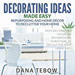 Decorating Ideas Made Easy: Repurposing and Home Décor to Declutter Your Home Easy Decorating Guide on Repurposing Furniture to Declutter Your Home Fast | Dana Tebow