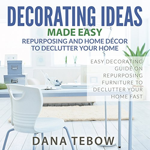 Decorating Ideas Made Easy: Repurposing and Home Décor to Declutter Your Home Easy Decorating Guide on Repurposing Furniture to Declutter Your Home Fast