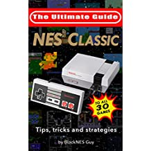 NES Classic: Ultimate Guide To The NES Classic: Tips, Tricks, and Strategies to all 30 Games (The Ultimate NES Guide Series Book 3)
