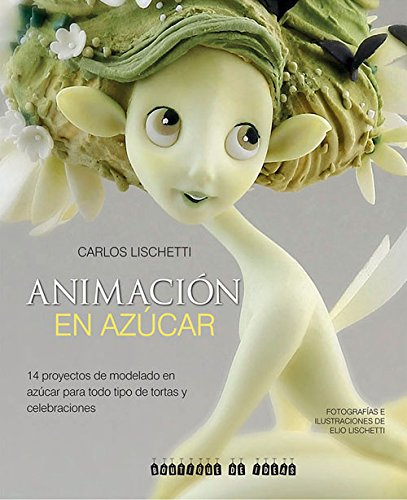 Animacion en azucar: 14 proyectos de modelado en azucar para todo tipo de tortas y celebraciones (Spanish Edition) [Carlos Lischetti] (Tapa Blanda)