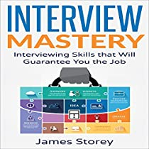 INTERVIEW MASTERY: INTERVIEWING SKILLS THAT WILL GUARANTEE YOU THE JOB