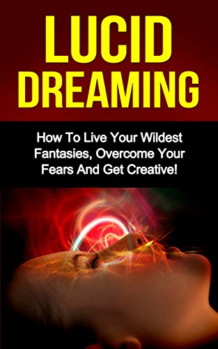 Lucid Dreaming: How To Live Your Wildest Fantasies, Overcome