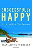 Successfully Happy: Earn the life you deserve