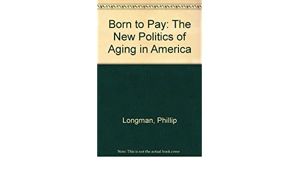 Born To Pay The New Politics Of Aging In America By Phillip Longman