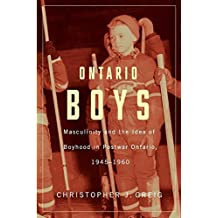 Ontario Boys: Masculinity and the Idea of Boyhood in Postwar Ontario, 19451960 (Studies in Childhood and Family in Canada) by Christopher J. Greig (2014-02-04)