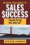 Building Your Bridge to Sales Success, Steven Gareau, 061541172X