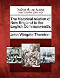 The Historical Relation of New England to the English Commonwealth, John Wingate Thornton, 1275779166