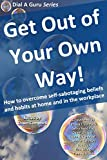 Get Out of Your Own Way: How to overcome self-sabotaging beliefs and habits at home and in the workplace (Dial A Guru Series Book 2)
