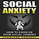 Social Anxiety: How to Exorcise Your Social Demons Audiobook by Charlene Kennedy Narrated by Corrie Legge