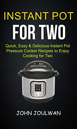 Instant Pot For Two: Quick, Easy & Delicious Pressure Cooker Recipes To Enjoy Cooking For Two by John Joulwan