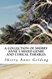 A Collection of Sherry Anne`s Mixed Genre and Lyrical Parables, Sherry Golding, 1482321211