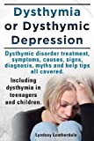 Dysthymia or Dysthymic Depression. Dysthymic Disorder or Dysthymia Treatment, Symptoms, Causes, Signs, Myths and Help Tips All Covered. Including Dyst, Lyndsay Leatherdale, 190915153X
