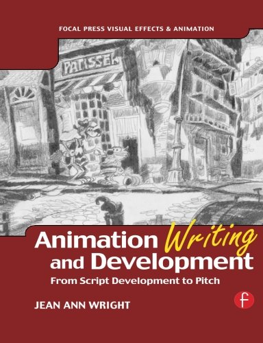 Animation Writing and Development, From Script Development to Pitch (Focal Press Visual Effects And Animation)