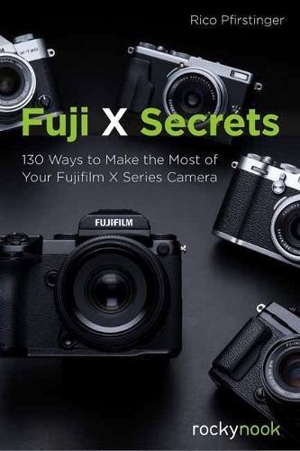 Fuji X Secrets: 130 Ways to Make the Most of Your Fujifilm X Series Camera
