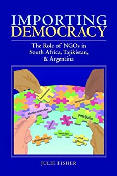 Importing Democracy: The Role of NGOs in South Africa, Tajikistan, & Argentina by [Fisher, Julie]