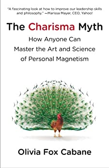 The Charisma Myth: How Anyone Can Master the Art and Science of Personal Magnetism by [Cabane, Olivia Fox]
