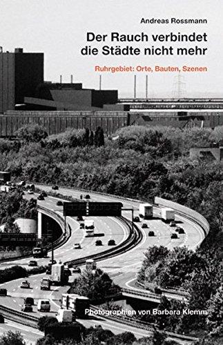 Der Rauch verbindet die Städte nicht mehr: Ruhrgebiet: Orte, Bauten, Szenen