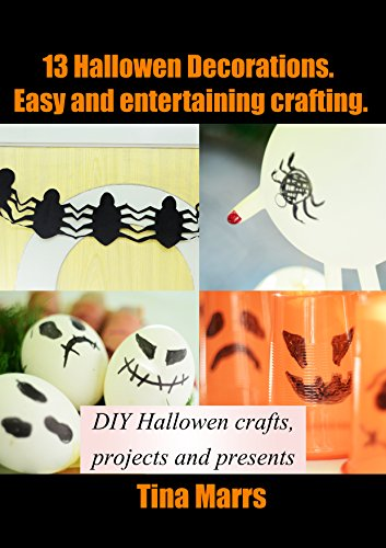 Homemade Halloween Decorations: 13 Halloween Decorations. Easy and entertaining crafting: DIY Hallowen crafts, projects and presents -