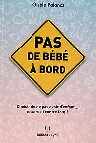 Pas de bébé à bord : Choisir de ne pas avoir d'enfant... envers et contre tous ! par Gisèle Palancz