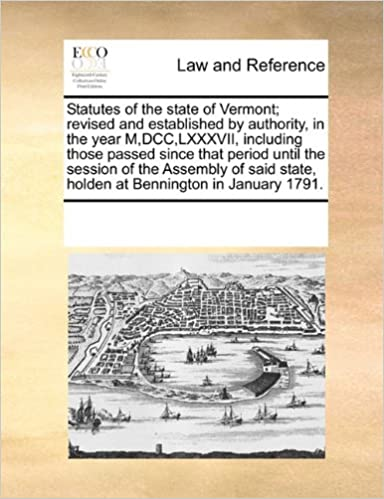 Statutes of the state of Vermont: revised and established by authority, in the year M, DCC, LXXXVII, including those passed since that period until the ... state, holden at Bennington in January 1791.