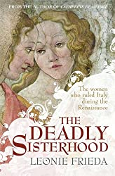 The Deadly Sisterhood: The Women Who Ruled Italy During the Renaissance. by Leonie Frieda