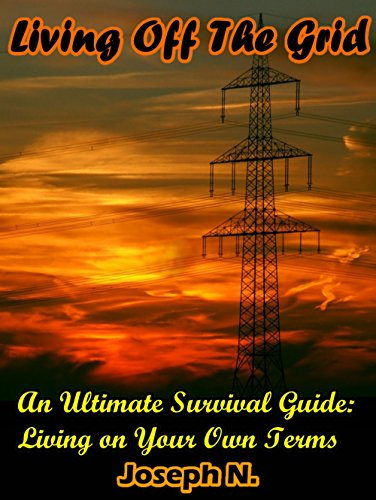 Living Off The Grid: An Ultimate Survival Guide: Living on Your Own Terms