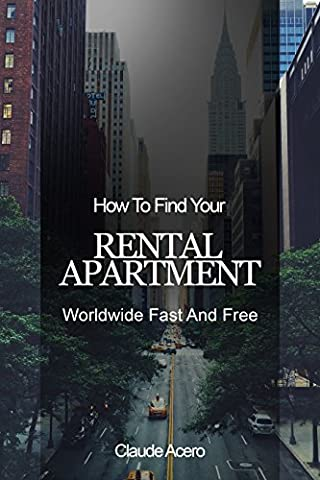 How To Find Your Rental Apartment Worldwide Fast And Free: Property Guide: Discover How & Where To Find Cheap Rental Deals Everywhere - Resources for 25 (Relocate To France)