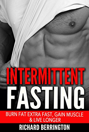 Intermittent Fasting: Burn Fat Extra Fast, Gain Muscle And Live Longer, Healthier Living With Healthy Intermittent Fasting, Fasting Diet, Fast Diet (Intermittent ... Calories, Get in Shape Exercise, Book 1)