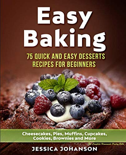 Easy Baking: 75 Quick And Easy Desserts Recipes For Beginners: Cheesecakes, Pies, Muffins, Cupcakes, Cookies, Brownies and More. The Complete Homemade Pastry Bible by Jessica Johanson