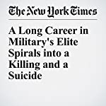 A Long Career in Military's Elite Spirals into a Killing and a Suicide | Dave Philipps